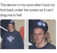 Covers, Hell, and Back: The demon in my room after I tuck my  foot back under the covers so it can't  drag me to hell