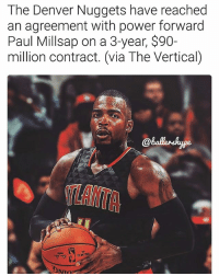 Paul Millsap is going to the Denver Nuggets!🔥 (via @ballershype) ➡Snapchat 👻 - ballershype ➡TURN ON POST NOTIFICATIONS 💥 ➡ FOLLOW @ballershype❗ Tags: nba nbamemes: The Denver Nuggets have reached  an agreement with power forward  Paul Millsap on a 3-year, $90-  million contract. (via The Vertical)  スTLANTA Paul Millsap is going to the Denver Nuggets!🔥 (via @ballershype) ➡Snapchat 👻 - ballershype ➡TURN ON POST NOTIFICATIONS 💥 ➡ FOLLOW @ballershype❗ Tags: nba nbamemes