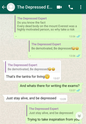 I am having exams & The depressed guy giving inspiration to be depressed.: The Depressed E...  The Depressed Expert  Do you know the fact  Every dead body on the mount Everest was a  highly motivated person, so why take a risk  13:06 /  The Depressed Expert  Be demotivated, Be depressedeO  13:06 /  The Depressed Expert  Be demotivated, Be depressed  That's the tantra for living  13:07  And whats there for writing the exams?  13:07 /  Just stay alive, and be depressed  13:09  The Depressed Expert  Just stay alive, and be depressed  Trying to take inspiration from you I am having exams & The depressed guy giving inspiration to be depressed.