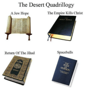 Empire, Jesus, and Book: The Desert Quadrillogy  The Empire Kills Christ  THE  A Jew Hope  HOLY BBLE  Spaceballs  Return Of The Jihad  THE  BOOK  OF  MORMON  THE  NOLY QURAN  Another Testaent  of Jesus Christ Religion Is Cool