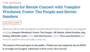 macleod:    Vampire Weekend, Killer Mike, Foster The People, and more to perform at Bernie Sanders rally The event is free and open to the public. Tickets are not required, but an RSVP is strongly encouraged. Admission is first come, first served. Source:https://go.berniesanders.com/page/event/detail/rally/4rvqg : THE DETAILS  Students for Bernie Concert with Vampire  Weekend, Foster The People and Bernie  Sanders  OFFICIAL EVENT  Please join Democratic presidential candidate Bernie Sanders and special musical guests  including Vampire Weekend, Foster The People, Jill Sobule, Awful Purdies, Kay  Hanley, Michelle Lewis, actor Josh Hutcherson, comics The Lucas Brothers and  more for a performance and rally in lowa City  The event is free and open to the public. Tickets are not required, but an RSVP  is strongly encouraged. Admission is first come, first served. macleod:    Vampire Weekend, Killer Mike, Foster The People, and more to perform at Bernie Sanders rally The event is free and open to the public. Tickets are not required, but an RSVP is strongly encouraged. Admission is first come, first served. Source:https://go.berniesanders.com/page/event/detail/rally/4rvqg