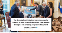 Hurricane, Amazing, and Thought: The devastation left by Hurricane Irma was far  greater, at least in certain locations, than anyone  thought- but amazing people working hard!  Donald J. Trumpe  @realDonaldTrump The devastation left by Hurricane Irma was far greater, at least in certain locations, than anyone thought - but amazing people working hard!