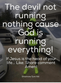 tyre: The devil not  running  nothing cause  God is  running  everything!  If Jesus is the head of your  life... Like, Share comment  Amen!  Shashicka Tyre-Hill