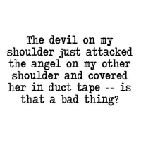My Bad Meme: The devil on my  shoulder just attacked  the angel on my other  shoulder and covered  her in duct tape  is  that a bad thing?