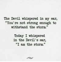"Be the storm! 👊 Thanks to @motivationmafia Tag a friend that needs to see this!: The Devil whispered in my ear,  You're not strong enough to  withstand the storm.  Today I whispered  in the Devil's ear,  ""I am the storm."" Be the storm! 👊 Thanks to @motivationmafia Tag a friend that needs to see this!"