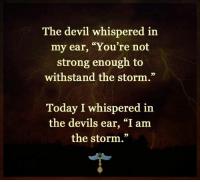 "Strong: The devil whispered in  my ear, ""You're not  strong enough to  withstand the storm.""  Today I whispered in  the devils ear, ""I am  the storm."""