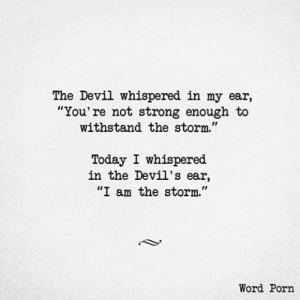"the devil: The Devil whispered in my ear,  ""You're not strong enough to  withstand the storm.""  Today I whispered  in the Devil's ear,  ""I am the storm.""  Word Porn"
