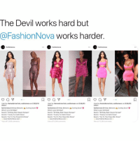 "The devil works hard but @FashionNova works harder 🔥: The Devil works hard but  @FashionNova works harder  fashionnova  fashionnova  fashionnova  Liked by themodernartista, acditomaso and 638,616  others  Liked by themodernartista, acditomaso and 538,615  others  Liked by themodernartista, acditomaso and 638,616  others  fashionnova Birthday Behavior&Coming Soont  When's your birthday  Search: ""Birthday Bash Sequin Romper  Searcht Twenty Fun Satin Dress""  Search: ""Cut To The Chase Mini Dress""  fashionnova Birthday Behavior Coming Soont  When's your birthday?  Search: ""Birthday Bash Sequin Romper  Search: ""Twenty Fun Satin Dress  Search: ""Cut To The Chase Mini Dress  fashionnova Birthday Behavior Coming Soon, Ψ  When's your birthday?  Search: ""Birthday Bash Sequin Romper  Search Twenty Fun Satin Dress  Search: ""Cut To The Chase Mini Dress""  www.FashionNova.com  iew all 11,349 comments  www.FashionNova.com  View all 11,349 comments  www.FashionNova.com  View all 11,349 comments The devil works hard but @FashionNova works harder 🔥"