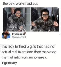 Girls, Memes, and Devil: the devil works hard but  owillent  awill_en  Orpheus  @umcornell  this lady birthed 5 girls that had no  actual real talent and then marketed  them all into multi millionaires.  legendary