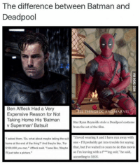 """Deadpool: The difference between Batman and  Deadpool  Ben Affleck Had a Very  LL THINGS DC AND MARVEL  Expensive Reason for Not  Taking Home His 'Batman  Star Ryan Reynolds stole a Deadpool costume  v Superman' Batsuit  from the set of the film.  I asked them, So, what about maybe taking the suit  """"I loved wearing it and have run away with  home at the end of the thing? And they're like, For  one I'll probably get into trouble for saying  $100,000 you can,"""" Affleck said. """"I was like, Maybe  that, but I've waited 10 years to do this movie  so I'm leaving with a f ing suit,"""" he said,  just take a picture.  according to MSN."""