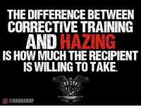 Memes, Rangers, and 🤖: THE DIFFERENCE BETWEEN  CORRECTIVE TRAINING  HAZING  IS HOW MUCH THE RECIPIENT  IS WILLING TO TAKE.  O @RANGER UP Truth.  RangerUp.com