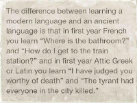 "Ancient, French, and Greek: The difference between learning a  modern language and an ancient  language is that in first year French  you learn ""Where is the bathroom?""  and ""How do I get to the train  station?"" and in first year Attic Greek  or Latin you learn ""l have judged you  worthy of death"" and ""The tyrant had  everyone in the city killed."" I don't think I learned how to say ""yes"" until my 2nd semester of Latin"