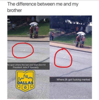 Fucking, Funny, and Girls: The difference between me and my  brother  e spot where the last and fatal shot hit  President John F. Kennedy  Where jfk got fucking merked  DALLAS 😂😂😂 - - - - funnyshit funmemes100 instadaily instaday daily posts fun nochill girl savage girls boys men women lol lolz follow followme follow for more funny content 💯 @funmemes100