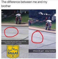 Lmao, John F. Kennedy, and Dallas: The difference between me and my  brother  he spot where the last and fatal shot hit  President John F. Kennedy  Where jfk got focking merked  DALLAS Lmao Follow me @nochillhumor