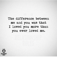 Lovedating: The difference between  me and you was that  I loved you more than  you ever loved me.  AR  RELATIONSHIP  RULES