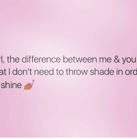 Memes, Shade, and Throwing Shade: the difference between me & you  at I don't need to throw shade in ord  shine 💅💅💅 rp @thoughts_of_a_real_woman