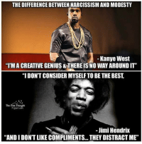 "See the difference?: THE DIFFERENCE BETWEEN NARCISSISM AND MODESTY  Kanye West  ""I'MA CREATIVE GENIUS &THEREISNO WAYAROUNDIT  ""I DONT CONSIDER MYSELFTO BE THE BEST  The Free Thought  Jimi Hendrix  ANDIDONTLIKE COMPLIMENTS.. THEY DISTRACT ME"" See the difference?"