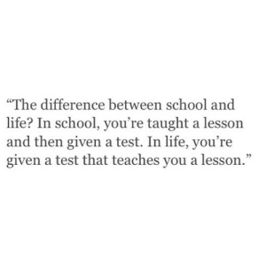 """Life, School, and Test: """"The difference between school and  life? In school, you're taught a lesson  and then given a test. In life, you're  given a test that teaches you a lesson."""" https://iglovequotes.net/"""