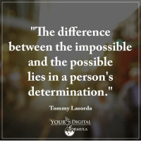 "Determination is key.  .: ""The difference  between the impossible  and the possible  lies in a person's  determination.""  Tommy Lasorda.  YOUR DIGITAL  ULA. Determination is key.  ."