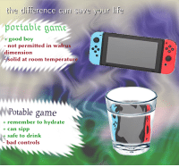 Bad, Life, and Game: the difference can save your life  portable gam  pottable game  good boy  - not permitted in walrus  dimension  0  olid at room temperature  NPotable game  + remember to hydrate  + can sipp  +safe to drink  bad controls