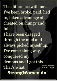 <3 #LifeLearnedFeelings: The difference with me  I've been broke, paid, lied  to, taken advantage of,  cheated on, hungy and  full  I have been dragged  through the mud and  always picked myself up  I've come along way,  conquered my  demons and I got this  Life Learned  That's what  Feelings  Strong women do! <3 #LifeLearnedFeelings