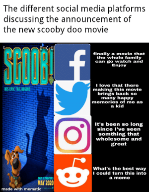 People seem so different: The different social media platforms  discussing the announcement of  the new scooby doo movie  SCODRL  STOR £  finally a movie that  the whole family  can go watch and  Enjoy  II love that there  making this movie  brings back so  many happy  memories of me as  HIS EPIC TAIL BEGINS  a kid  It's been so long  since l've seen  somthing that  wholesome and  great  What's the best way  I could turn this into  a meme  ONLY IN THEATERS  MAY 2020  made with mematic People seem so different