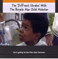 The very special episode of 'Diff'rent Strokes' with the bicycle man child molester: The 'Diffrent Strokes' With  The Bieyele Man Child Molester  NNY DIE  he's going to be this size forever. The very special episode of 'Diff'rent Strokes' with the bicycle man child molester
