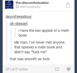 """Sex, Smooth, and Book: the-discombobulator  IM A  FANGIRL  DON'T Do  ANT lonsyspocky  devintherealboy:  oh-stewart  i have the sex appeal of a math  book  idk man, i've never met anyone  that opened a math book and  didn't say """"fuck me'""""  that was smooth as fuck.  271,517 notes Sex appeal"""
