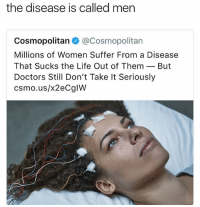 Bitch, College, and Family: the disease is called men  Cosmopolitan @Cosmopolitan  Millions of Women Suffer From a Disease  That Sucks the Life Out of ThemBut  Doctors Still Don't Take It Seriously  csmo.us/x2eCglW uhhhh so like y'all should realize that people like me who are posting memes and content spend a lot of time doing it and we deserve to use our pages to make $$$. it's similar to making a TV show and getting ad revenue or putting out a youtube video lol. it's not that easy to find content or is it easy to grow large platforms with millions of followers!!! so yea like let us pay off college debt and pay off our parents mortgage and be able to buy shit for our siblings and parents u know like ... what do u think i do with the money i earn from ads?? like i don't buy random shit, i save up money for college cause that shit expensive and i buy shit for my family ok let me live my life bitch