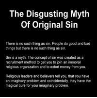 Doc Cos~  Well, you have to admit, it's one hell of a sales pitch...  (pun intended): The Disgusting Myth  of Original Sin  There is no such thing as sin. People do good and bad  things but there is no such thing as sin.  Sin is a myth. The concept of sin was created as a  recruitment method to get you to join an immoral  religious organization and to extort money from you.  Religious leaders and believers tell you, that you have  an imaginary problem and coincidentally, they have the  magical cure for your imaginary problem. Doc Cos~  Well, you have to admit, it's one hell of a sales pitch...  (pun intended)