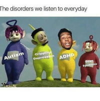 Guess I listen to autism and crippling depression (Follow @35k.__ cus its free :) ): The disorders we listen to everyday  crippli  ADHD  Depre  Autism  Syndrome Guess I listen to autism and crippling depression (Follow @35k.__ cus its free :) )