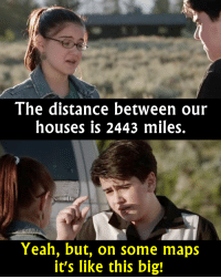 - Modern Family  Via The Best of TV: The distance between our  houses is 2443 miles.  Yeah, but, on some maps  it's like this big! - Modern Family  Via The Best of TV