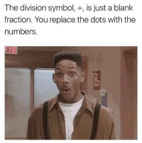 Memes, The Division, and Blank: The division symbol  is just a blank  fraction. You replace the dots with the  numbers Who knew https://t.co/OY4uvNeZAi