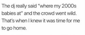 """meirl: The dj really said """"where my 2000s  babies at"""" and the crowd went wild.  That's when I knew it was time for me  to go home. meirl"""