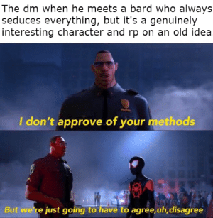 "Watch, DnD, and Old: The dm when he meets a bard who always  seduces everything, but it's a genuinely  interesting character and rp on an old idea  I don't approve of your methods  But we're just going to have to agree,uh,disagree Honestly met a ""seduce everything bard"" who's idea of seduction was basically Anakin seducing the cat chick on Clone Wars, and was honestly really interesting to watch"
