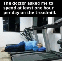 Doctor, Gym, and Treadmill: The doctor asked me to  spend at least one hour  per day on the treadmill. Doctors orders...