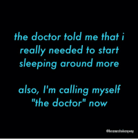 """Yep greatmedicaladvice imadoctornow: the doctor told me that i  really needed to start  sleeping around more  also, I'm calling myself  the doctor"""" now  @hesanassholeanyway Yep greatmedicaladvice imadoctornow"""