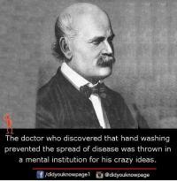 Crazy, Doctor, and Memes: The doctor who discovered that hand washing  prevented the spread of disease was thrown in  a mental institution for his crazy ideas.  /didyouknowpagel  @didyouknowpage