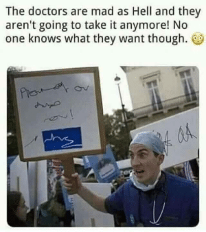 The doctors are mad as hell.: The doctors are mad as Hell and they  aren't going to take it anymore! No  one knows what they want though.  Pie  ina The doctors are mad as hell.