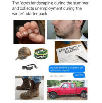 "Child Support, Dad, and Dude: The ""does landscaping during the summer  and collects unemployment during the  winter"" starter pack  KOA  CHILD SUPPORT  HEARING  SKOAL  ay dude steal me a couple of yer  sick moms oxys lol  ase  an speezy  srsly tho Why you gotta do my dad like that, @sean_speezy whhhhy!?"