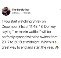 "Donkey, Memes, and Shrek: The Dogfather  @matt__nelson  If you start watching Shrek on  December 31st at 11:48.48, Donkey  saying ""i'm makin waffles"" will be  perfectly synced with the switch from  2017 to 2018 at midnight. Which is a  great way to end and start the year. <p>The weed is strong with this one via /r/memes <a href=""http://ift.tt/2kgs2IB"">http://ift.tt/2kgs2IB</a></p>"