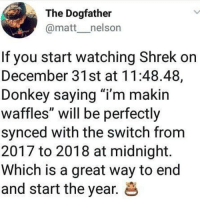 "Dank, Donkey, and Shrek: The Dogfather  @matt__nelson  If you start watching Shrek on  December 31st at 11:48.48,  Donkey saying ""i'm makin  waffles"" will be perfectly  synced with the switch from  2017 to 2018 at midnight.  Which is a great way to end  and start the year. & 💚💚💚 comment green emojis if u would honestly take shrek's dick"