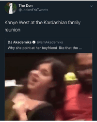 Family, Head, and Kanye: The Don  @JackedYaTweets  Kanye West at the Kardashian family  reunion  DJ Akademiks @lamAkademiks  Why she point at her boyfriend like that tho.. You can see the pain in that head nod @larnite