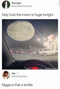 Blackpeopletwitter, Dank, and Funny: The Don  @JackedYoTweets  Holy fuck the moon is huge tonight.  FB@DANK MEMEDLOGY  Joc  @saucegodjoc  Nigga is that a tortilla