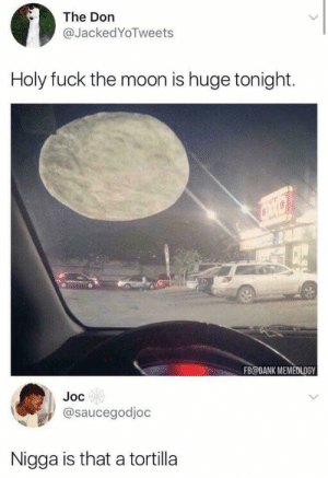 Dank, Memes, and Pizza: The Don  @JackedYoTweets  Holy fuck the moon is huge tonight.  FB@DANK MEMEDLOGY  Joc  @saucegodjoc  Nigga is that a tortilla When the moon hits your eye, like a big pizza pie. by jezzabeth87 MORE MEMES