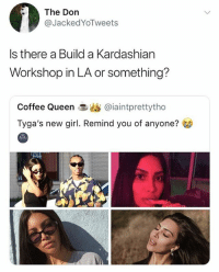 Memes, Queen, and Coffee: The Don  @JackedYoTweets  Is there a Build a Kardashian  Workshop in LA or something?  Coffee Queen 1.幽@iaintprettytho  Tyga's new girl. Remind you of anyone? 🤣Damn