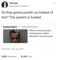 Blackpeopletwitter, Music, and Dirty: The Don  @JackedYoTweets  So they gonna punish us instead of  him? The system is fucked  RapSpotlights@RapSpotlightss  While on house arrest,  Xxxtentacion will be  allowed to record music  2:30 PM Dec 28, 2017  3,301 Retweets  8,103 Likes <p>They did us dirty (via /r/BlackPeopleTwitter)</p>