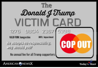 Memes, American, and Trump: The  Donald g Jhump  VICTIM CARD  1275 S804 2357  VALID FROM:Inauguration UNTIL: Impeachment  e accepts no responsibility  illIx COP OUT  why siould you?  No annual fee for all Trump supporters  AMERICAN ⑦NEWSX  Today's Rant