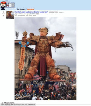 """God, Tomorrow, and Italy: the donald THE DONALD Comments  Hey Italy, can we borrow this for tomorrow?  submitted 6 hours ago by Kevo4444 USA  GOD-EMPEROR  Lreddit)  2152  72 comments save hide report  all 72 comments  Open """"https://.redd.it/zbgkptyoj7831.jpg"""" in a new tab  OENIVOTCI"""