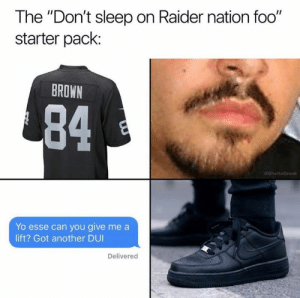 "Nfl, Yo, and Raiders: The ""Don't sleep on Raider nation foo""  starter pack:  BROWN  84  GhettoGronk  Yo esse can you give me a  lift? Got another DUI  Delivered Can't forget the cargo shorts down the ankles and the gangster Raiders logo sticker on the car"